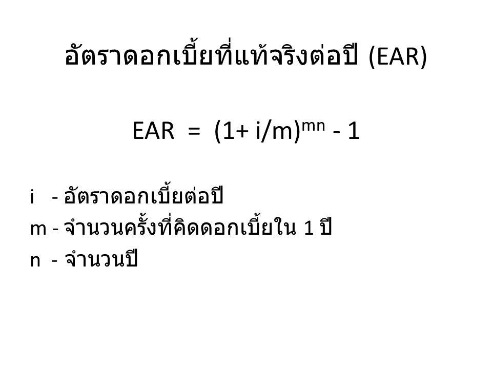 อัตราดอกเบี้ยที่แท้จริงต่อปี (EAR) EAR = (1+ i/m) mn - 1 i - อัตราดอกเบี้ยต่อปี m - จำนวนครั้งที่คิดดอกเบี้ยใน 1 ปี n - จำนวนปี