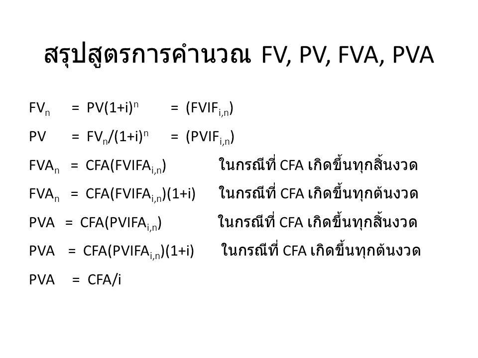 สรุปสูตรการคำนวณ FV, PV, FVA, PVA FV n = PV(1+i) n = (FVIF i,n ) PV = FV n /(1+i) n = (PVIF i,n ) FVA n = CFA(FVIFA i,n ) ในกรณีที่ CFA เกิดขึ้นทุกสิ้