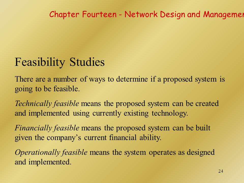 24 Feasibility Studies There are a number of ways to determine if a proposed system is going to be feasible. Technically feasible means the proposed s