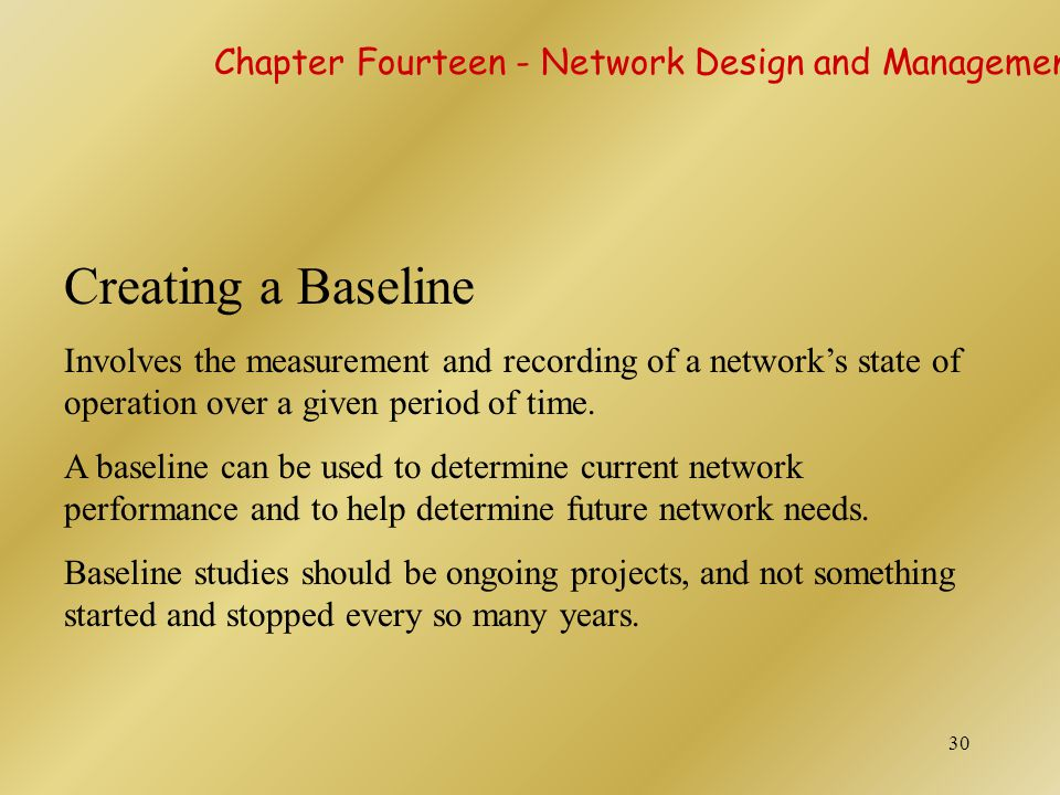 30 Creating a Baseline Involves the measurement and recording of a network's state of operation over a given period of time. A baseline can be used to