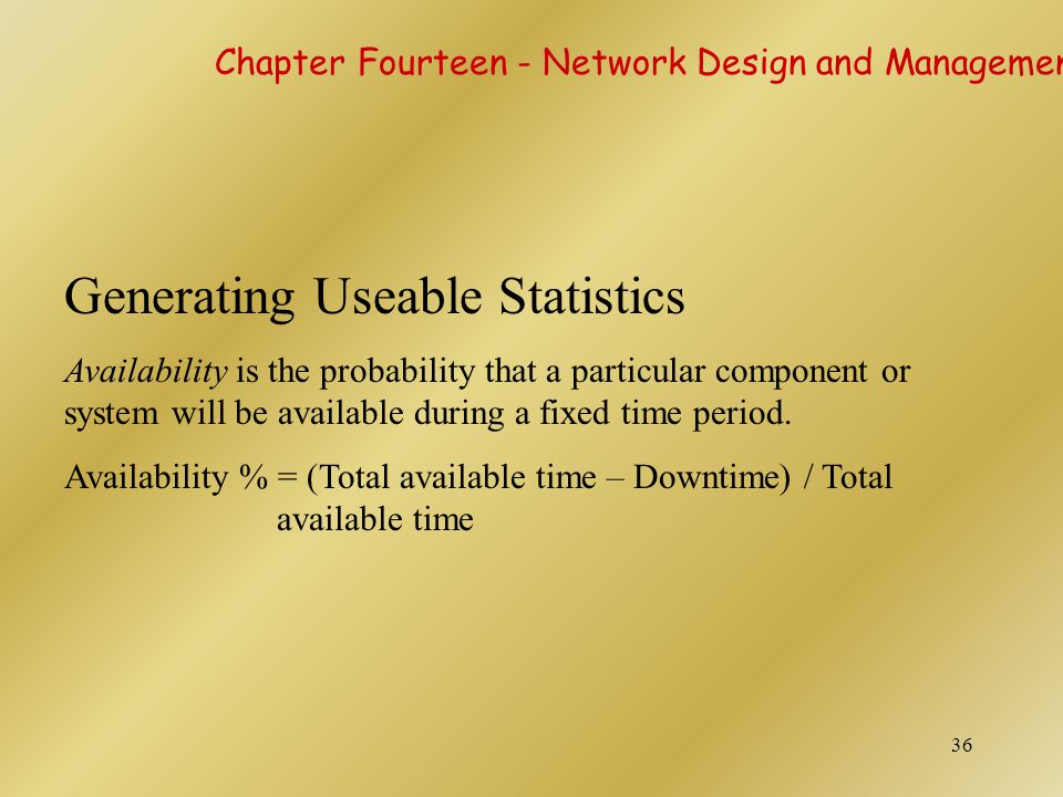 36 Generating Useable Statistics Availability is the probability that a particular component or system will be available during a fixed time period. A