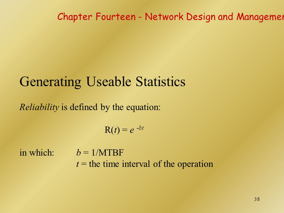 38 Generating Useable Statistics Reliability is defined by the equation: R(t) = e -bt in which:b = 1/MTBF t = the time interval of the operation Chapt