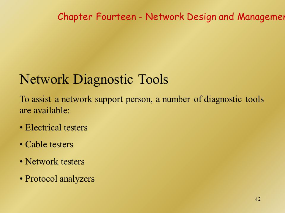42 Network Diagnostic Tools To assist a network support person, a number of diagnostic tools are available: Electrical testers Cable testers Network t