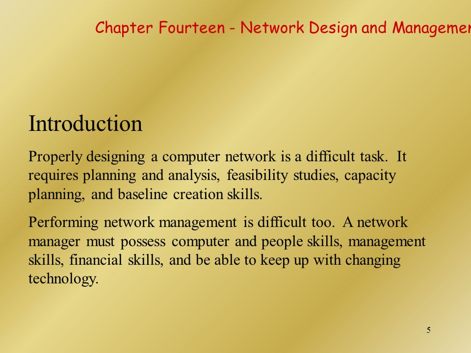 5 Introduction Properly designing a computer network is a difficult task. It requires planning and analysis, feasibility studies, capacity planning, a