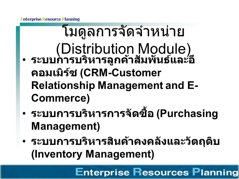 Enterprise Resource Planning โมดูลการจัดจำหน่าย (Distribution Module) ระบบการบริหารลูกค้าสัมพันธ์และอี คอมเมิร์ซ (CRM-Customer Relationship Management and E- Commerce) ระบบการบริหารการจัดซื้อ (Purchasing Management) ระบบการบริหารสินค้าคงคลังและวัตถุดิบ (Inventory Management)
