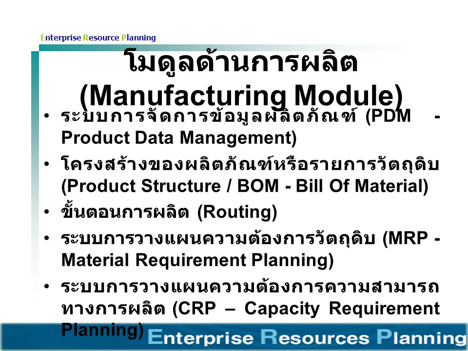 Enterprise Resource Planning โมดูลด้านการผลิต (Manufacturing Module) ระบบการจัดการข้อมูลผลิตภัณฑ์ (PDM - Product Data Management) โครงสร้างของผลิตภัณฑ์หรือรายการวัตถุดิบ (Product Structure / BOM - Bill Of Material) ขั้นตอนการผลิต (Routing) ระบบการวางแผนความต้องการวัตถุดิบ (MRP - Material Requirement Planning) ระบบการวางแผนความต้องการความสามารถ ทางการผลิต (CRP – Capacity Requirement Planning)