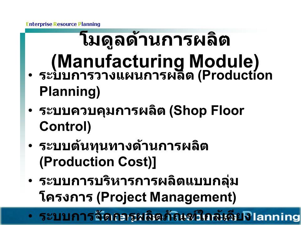 Enterprise Resource Planning โมดูลด้านการผลิต (Manufacturing Module) ระบบการวางแผนการผลิต (Production Planning) ระบบควบคุมการผลิต (Shop Floor Control) ระบบต้นทุนทางด้านการผลิต (Production Cost)] ระบบการบริหารการผลิตแบบกลุ่ม โครงการ (Project Management) ระบบการจัดการผลิตภัณฑ์ใกล้เคียง (Product / Item Configuration) ระบบการจัดการคุณภาพ (Quality Management)