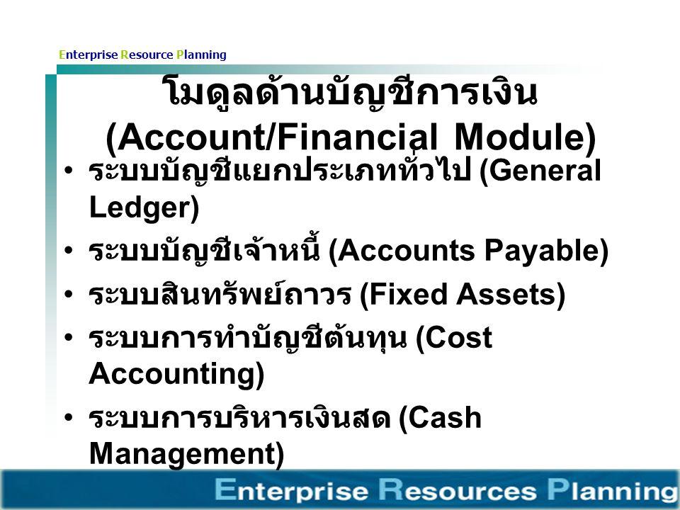 Enterprise Resource Planning โมดูลด้านบัญชีการเงิน (Account/Financial Module) ระบบบัญชีแยกประเภททั่วไป (General Ledger) ระบบบัญชีเจ้าหนี้ (Accounts Payable) ระบบสินทรัพย์ถาวร (Fixed Assets) ระบบการทำบัญชีต้นทุน (Cost Accounting) ระบบการบริหารเงินสด (Cash Management)