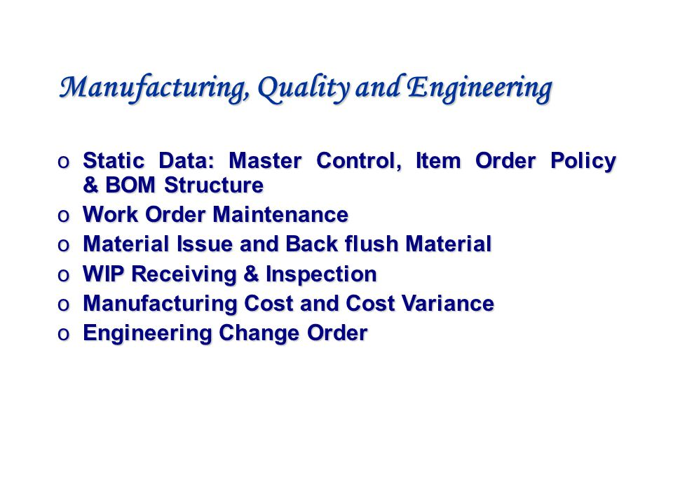 Manufacturing, Quality and Engineering o Static Data: Master Control, Item Order Policy & BOM Structure o Work Order Maintenance o Material Issue and