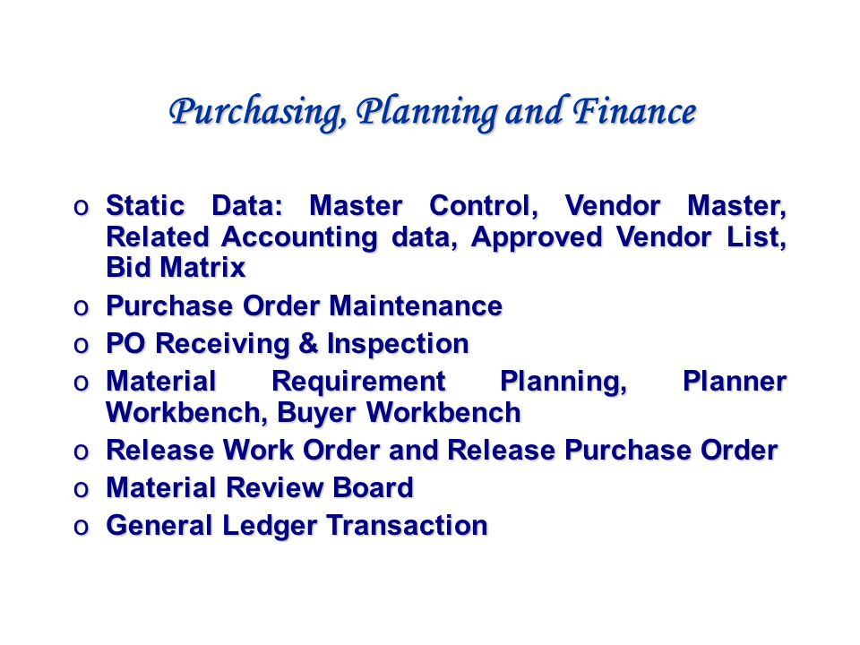Purchasing, Planning and Finance o Static Data: Master Control, Vendor Master, Related Accounting data, Approved Vendor List, Bid Matrix o Purchase Or