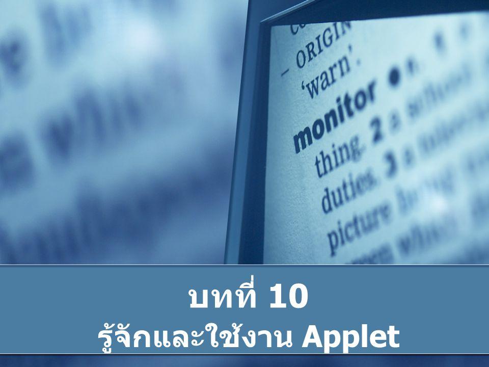 ทำความรู้จักกับ Applet Java Applet คือ โปรแกรมขนาดเล็กๆ ในภาษา Java ที่ถูกกำหนดไว้ให้ใช้งานได้บนเว็บเพจ โดย แสดงผลผ่านเว็บบราวเซอร์ Applet นั้นมีจุดเด่นที่สามารถสร้างส่วนติดต่อ ผู้ใช้งานเป็น Graphic User Interface (GUI) ได้ ทำให้สามารถแสดงข้อความ และสามารถตกแต่ง ด้วยภาพกราฟิกสวยงามได้ Applet ไม่สามารถรันได้ด้วยตนเอง ต้องเรียกใช้ โดย web brower