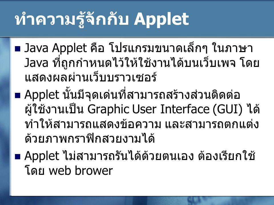 กระบวนการหลักๆ ของการสร้าง Applet ขั้นแรกของการสร้าง Applet คือ เลยต้องทำการ import แพ็คเกจ java.awt.Graphics ซึ่งใช้ใน การแสดงผลภาพกราฟิกและ import แพ็คเกจ java.applet.applet ซึ่งจะดึง class Applet มาใช้ งานในโปรแกรม รูปแบบการสร้าง class Applet รูปแบบโค้ดที่ใช้แทรกไฟล์ Applet.class ลงใน ไฟล์ HTML public class ชื่อ Applet extends java.applet.Applet { // ส่วนของโปรแกรม การทำงานของ Applet }