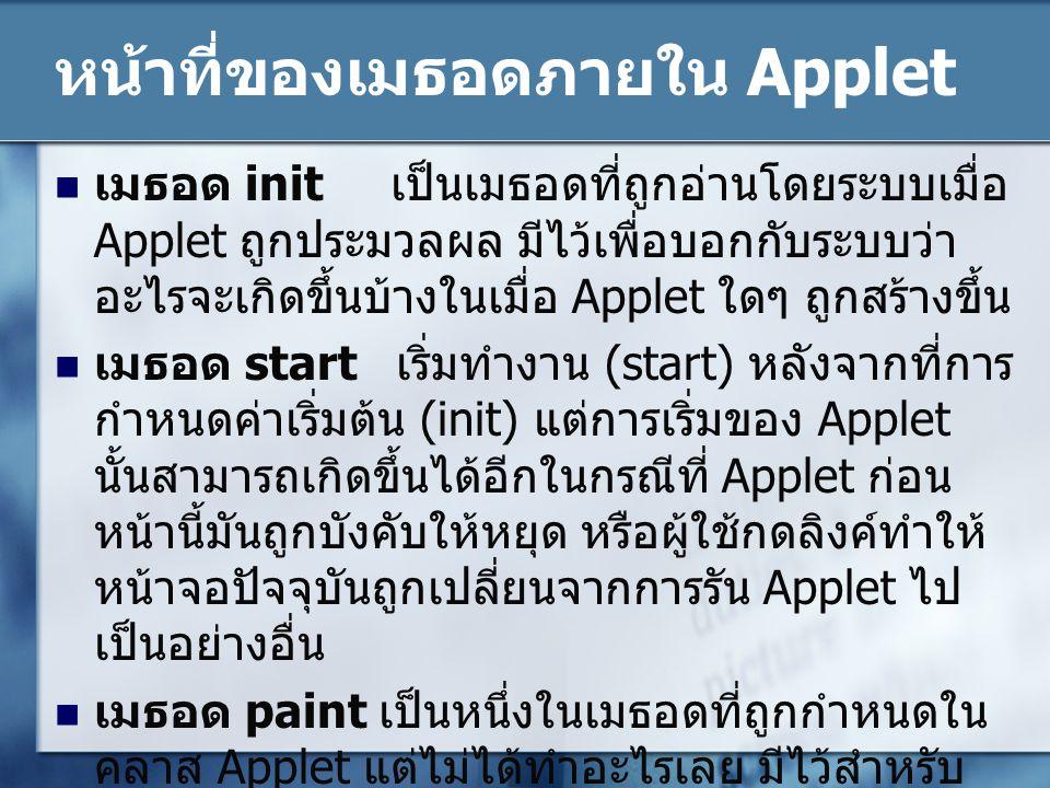 หน้าที่ของเมธอดภายใน Applet เมธอด stop การหยุดของ Applet หมายถึง การ ที่ผู้ใช้ออกจากหน้าจอปัจจุบันที่กำลังรัน Applet อยู่นั้น หรือการที่ Applet หยุดตัวมันเองด้วยการ เรียกเมธอด stop โดยตรง เมธอด destroy เป็นการบอกให้ Applet ล้าง หน่วยความจำต่างๆ ให้เป็นเหมือนก่อนที่มันจะใช้ เมื่อทำการปิดบราวเซอร์ หรือใช้ทำลายเธรดต่างๆ ที่ยังคงทำงานค้างอยู่