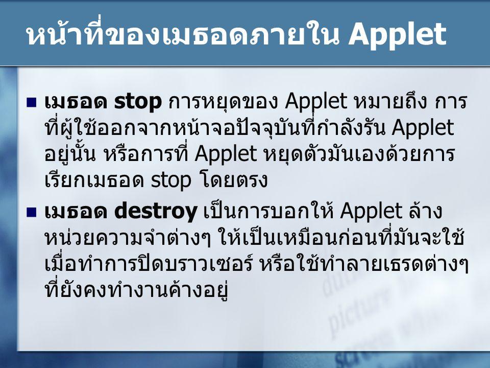 หน้าที่ของเมธอดภายใน Applet เมธอด stop การหยุดของ Applet หมายถึง การ ที่ผู้ใช้ออกจากหน้าจอปัจจุบันที่กำลังรัน Applet อยู่นั้น หรือการที่ Applet หยุดตั