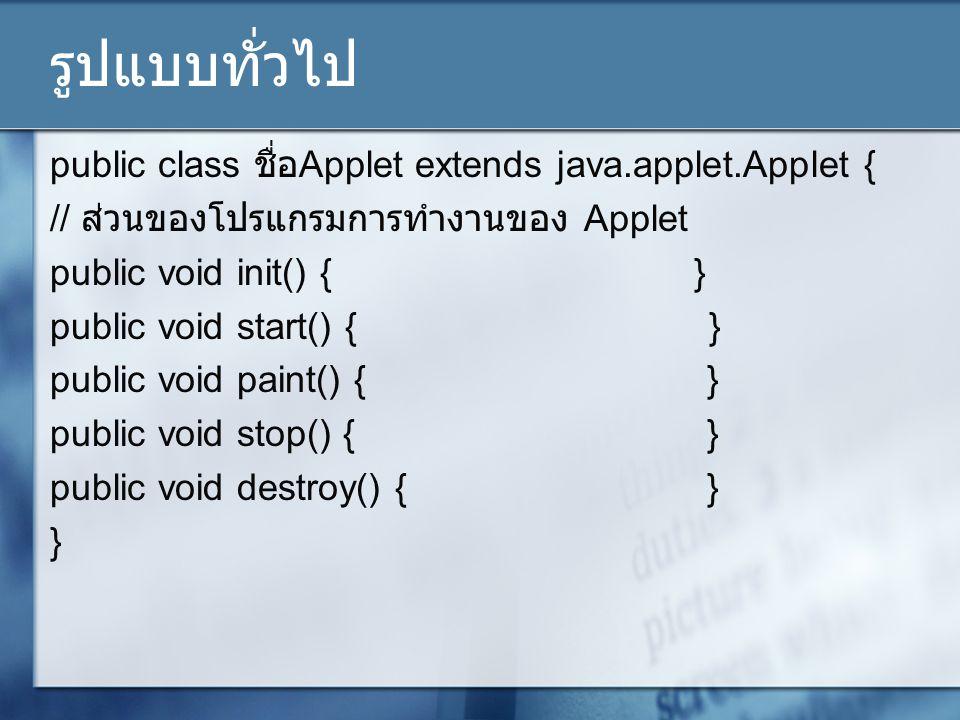 รูปแบบทั่วไป public class ชื่อ Applet extends java.applet.Applet { // ส่วนของโปรแกรมการทำงานของ Applet public void init() { } public void start() { }