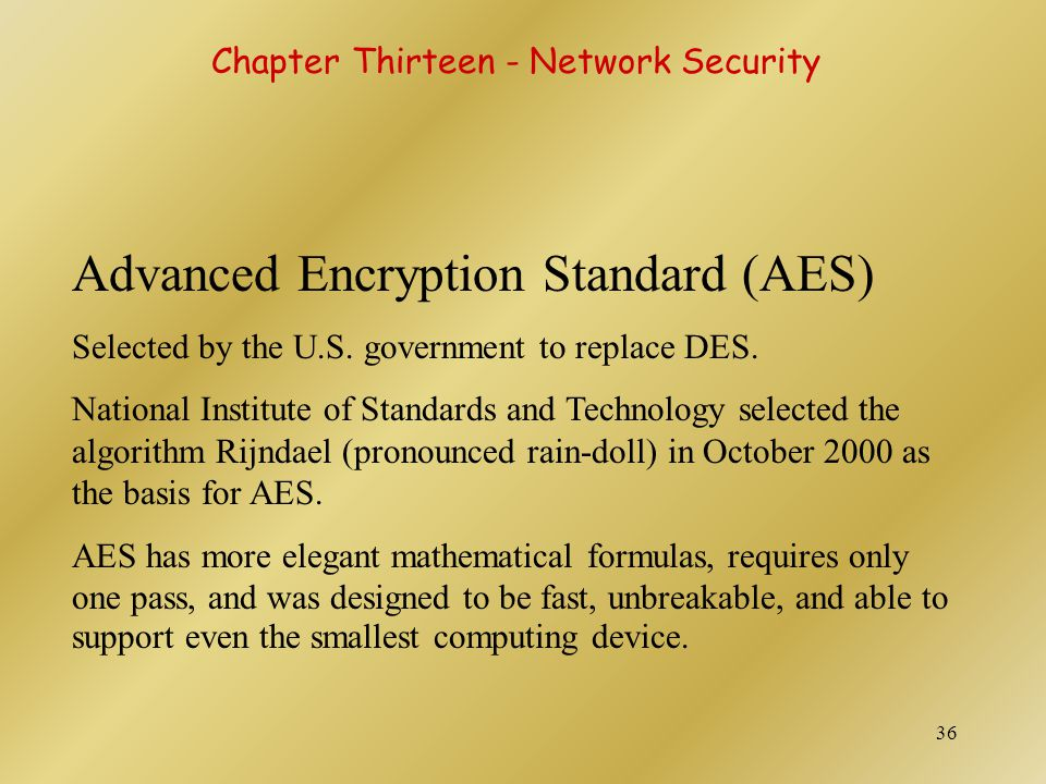 37 Advanced Encryption Standard (AES) Key size of AES: 128, 192, or 256 bits Estimated time to crack (assuming a machine could crack a DES key in 1 second) : 149 trillion years Very fast execution with very good use of resources AES should be widely implemented by 2004 Chapter Thirteen - Network Security