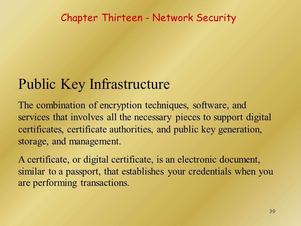 40 Public Key Infrastructure A digital certificate contains your name, serial number, expiration dates, copy of your public key, and digital signature of certificate-issuing authority.