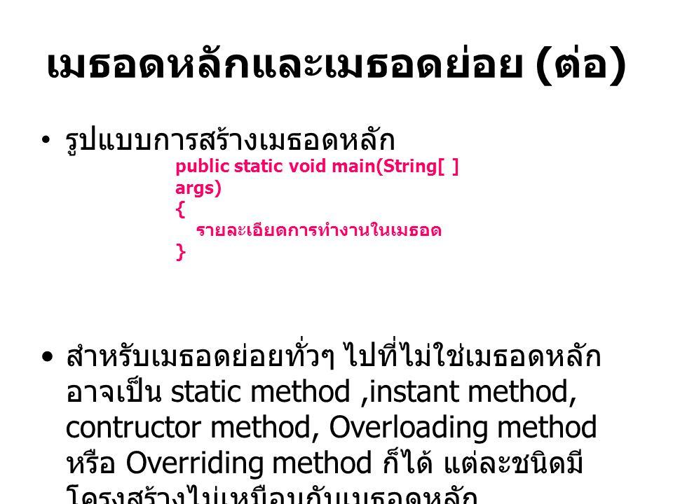 เมธอดหลักและเมธอดย่อย ( ต่อ ) รูปแบบการสร้างเมธอดหลัก สำหรับเมธอดย่อยทั่วๆ ไปที่ไม่ใช่เมธอดหลัก อาจเป็น static method,instant method, contructor metho