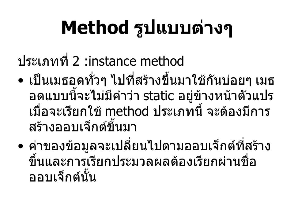 Method รูปแบบต่างๆ ประเภทที่ 2 :instance method เป็นเมธอดทั่วๆ ไปที่สร้างขึ้นมาใช้กันบ่อยๆ เมธ อดแบบนี้จะไม่มีคำว่า static อยู่ข้างหน้าตัวแปร เมื่อจะเ