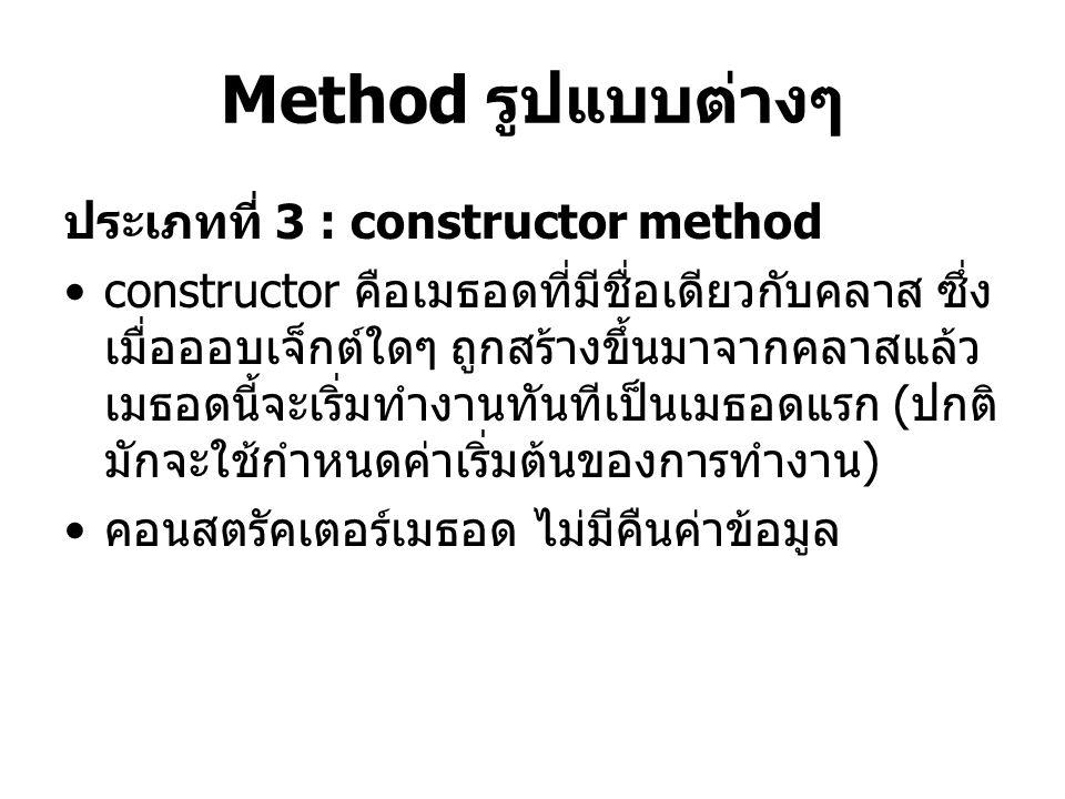 Method รูปแบบต่างๆ ประเภทที่ 3 : constructor method constructor คือเมธอดที่มีชื่อเดียวกับคลาส ซึ่ง เมื่อออบเจ็กต์ใดๆ ถูกสร้างขึ้นมาจากคลาสแล้ว เมธอดนี