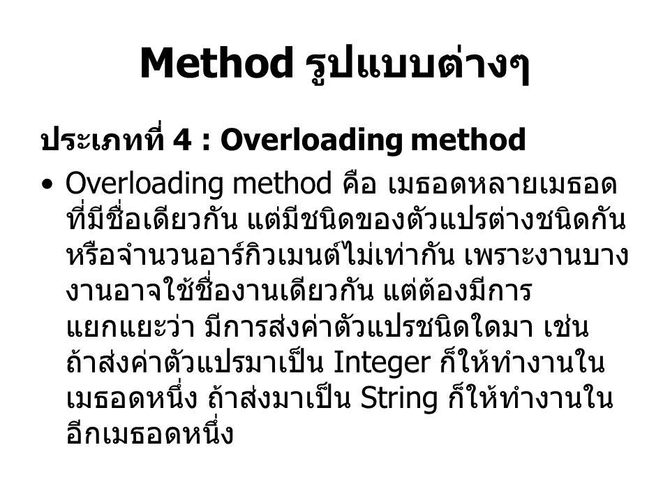 Method รูปแบบต่างๆ ประเภทที่ 4 : Overloading method Overloading method คือ เมธอดหลายเมธอด ที่มีชื่อเดียวกัน แต่มีชนิดของตัวแปรต่างชนิดกัน หรือจำนวนอาร