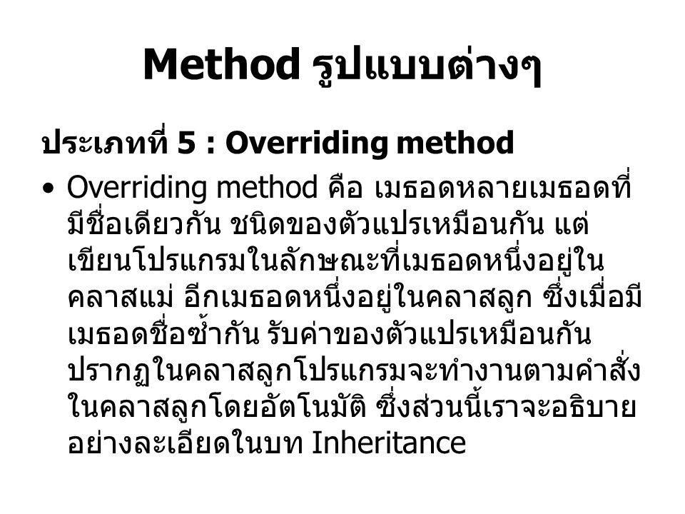 Method รูปแบบต่างๆ ประเภทที่ 5 : Overriding method Overriding method คือ เมธอดหลายเมธอดที่ มีชื่อเดียวกัน ชนิดของตัวแปรเหมือนกัน แต่ เขียนโปรแกรมในลัก