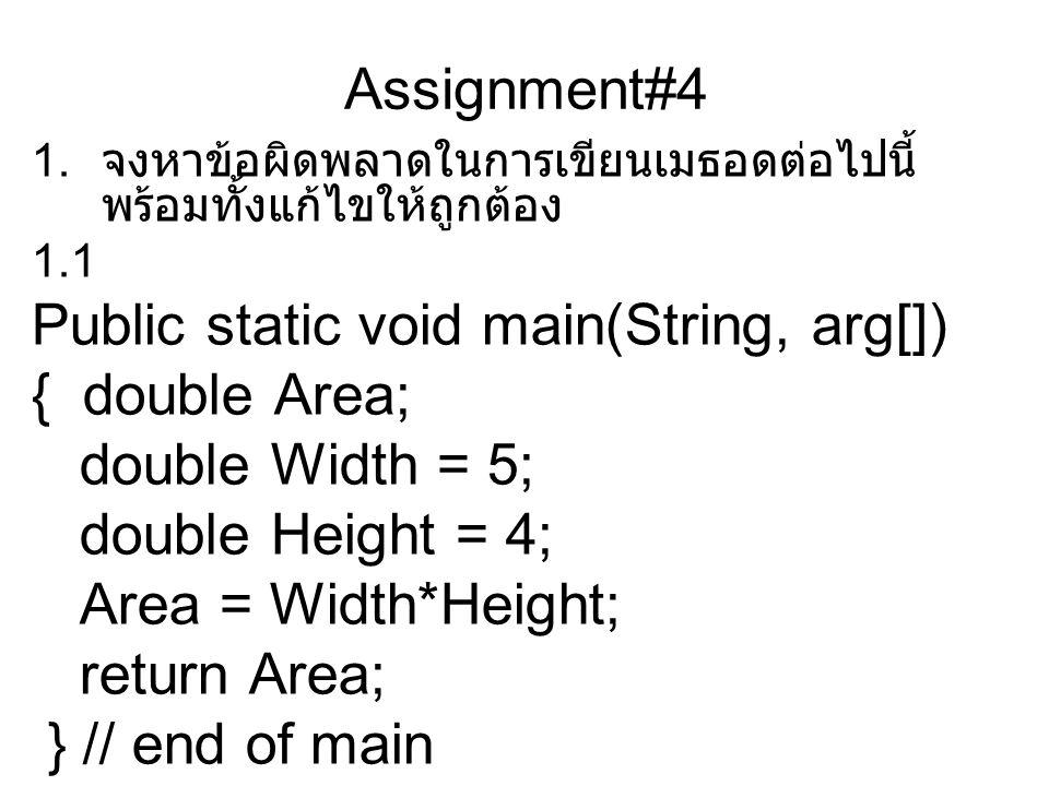 Assignment#4 1. จงหาข้อผิดพลาดในการเขียนเมธอดต่อไปนี้ พร้อมทั้งแก้ไขให้ถูกต้อง 1.1 Public static void main(String, arg[]) { double Area; double Width