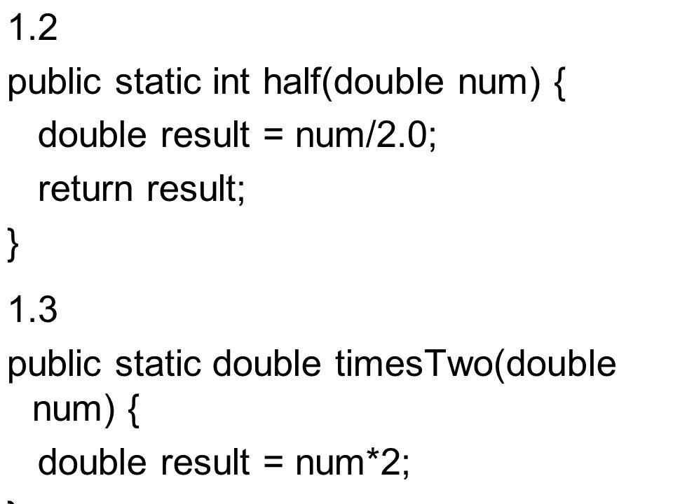 1.2 public static int half(double num) { double result = num/2.0; return result; } 1.3 public static double timesTwo(double num) { double result = num