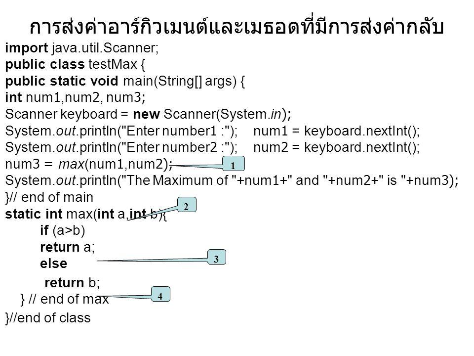 การส่งค่าอาร์กิวเมนต์และเมธอดที่มีการส่งค่ากลับ import java.util.Scanner; public class testMax { public static void main(String[] args) { int num1,num