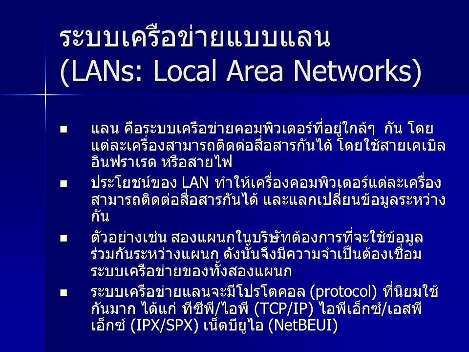 ระบบเครือข่ายแบบแลน (LANs: Local Area Networks) แลน คือระบบเครือข่ายคอมพิวเตอร์ที่อยู่ใกล้ๆ กัน โดย แต่ละเครื่องสามารถติดต่อสื่อสารกันได้ โดยใช้สายเคเบิล อินฟราเรด หรือสายไฟ แลน คือระบบเครือข่ายคอมพิวเตอร์ที่อยู่ใกล้ๆ กัน โดย แต่ละเครื่องสามารถติดต่อสื่อสารกันได้ โดยใช้สายเคเบิล อินฟราเรด หรือสายไฟ ประโยชน์ของ LAN ทำให้เครื่องคอมพิวเตอร์แต่ละเครื่อง สามารถติดต่อสื่อสารกันได้ และแลกเปลี่ยนข้อมูลระหว่าง กัน ประโยชน์ของ LAN ทำให้เครื่องคอมพิวเตอร์แต่ละเครื่อง สามารถติดต่อสื่อสารกันได้ และแลกเปลี่ยนข้อมูลระหว่าง กัน ตัวอย่างเช่น สองแผนกในบริษัทต้องการที่จะใช้ข้อมูล ร่วมกันระหว่างแผนก ดังนั้นจึงมีความจำเป็นต้องเชื่อม ระบบเครือข่ายของทั้งสองแผนก ตัวอย่างเช่น สองแผนกในบริษัทต้องการที่จะใช้ข้อมูล ร่วมกันระหว่างแผนก ดังนั้นจึงมีความจำเป็นต้องเชื่อม ระบบเครือข่ายของทั้งสองแผนก ระบบเครือข่ายแลนจะมีโปรโตคอล (protocol) ที่นิยมใช้ กันมาก ได้แก่ ทีซีพี/ไอพี (TCP/IP) ไอพีเอ็กซ์/เอสพี เอ็กซ์ (IPX/SPX) เน็ตบียูไอ (NetBEUI) ระบบเครือข่ายแลนจะมีโปรโตคอล (protocol) ที่นิยมใช้ กันมาก ได้แก่ ทีซีพี/ไอพี (TCP/IP) ไอพีเอ็กซ์/เอสพี เอ็กซ์ (IPX/SPX) เน็ตบียูไอ (NetBEUI)