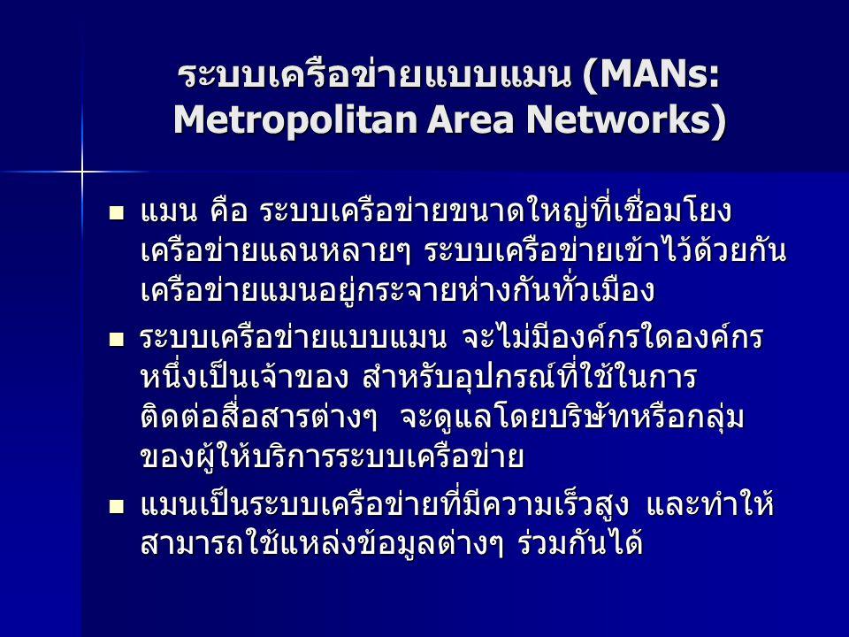 ระบบเครือข่ายแบบแมน (MANs: Metropolitan Area Networks) แมน คือ ระบบเครือข่ายขนาดใหญ่ที่เชื่อมโยง เครือข่ายแลนหลายๆ ระบบเครือข่ายเข้าไว้ด้วยกัน เครือข่ายแมนอยู่กระจายห่างกันทั่วเมือง แมน คือ ระบบเครือข่ายขนาดใหญ่ที่เชื่อมโยง เครือข่ายแลนหลายๆ ระบบเครือข่ายเข้าไว้ด้วยกัน เครือข่ายแมนอยู่กระจายห่างกันทั่วเมือง ระบบเครือข่ายแบบแมน จะไม่มีองค์กรใดองค์กร หนึ่งเป็นเจ้าของ สำหรับอุปกรณ์ที่ใช้ในการ ติดต่อสื่อสารต่างๆ จะดูแลโดยบริษัทหรือกลุ่ม ของผู้ให้บริการระบบเครือข่าย ระบบเครือข่ายแบบแมน จะไม่มีองค์กรใดองค์กร หนึ่งเป็นเจ้าของ สำหรับอุปกรณ์ที่ใช้ในการ ติดต่อสื่อสารต่างๆ จะดูแลโดยบริษัทหรือกลุ่ม ของผู้ให้บริการระบบเครือข่าย แมนเป็นระบบเครือข่ายที่มีความเร็วสูง และทำให้ สามารถใช้แหล่งข้อมูลต่างๆ ร่วมกันได้ แมนเป็นระบบเครือข่ายที่มีความเร็วสูง และทำให้ สามารถใช้แหล่งข้อมูลต่างๆ ร่วมกันได้