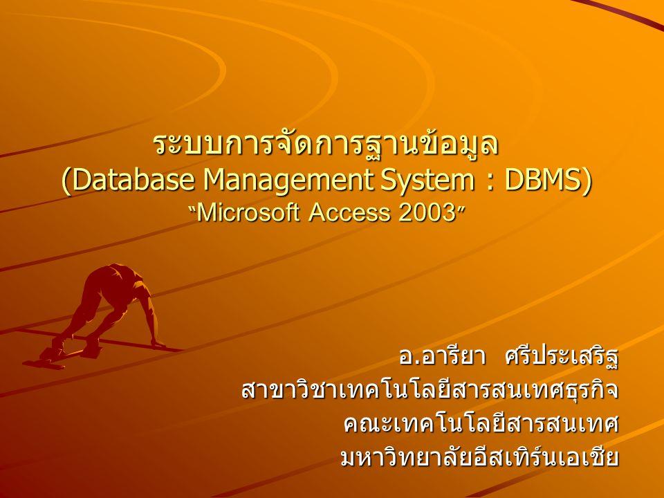 ระบบการจัดการฐานข้อมูล (Database Management System : DBMS) Microsoft Access 2003 อ.อารียา ศรีประเสริฐ สาขาวิชาเทคโนโลยีสารสนเทศธุรกิจคณะเทคโนโลยีสารสนเทศมหาวิทยาลัยอีสเทิร์นเอเชีย
