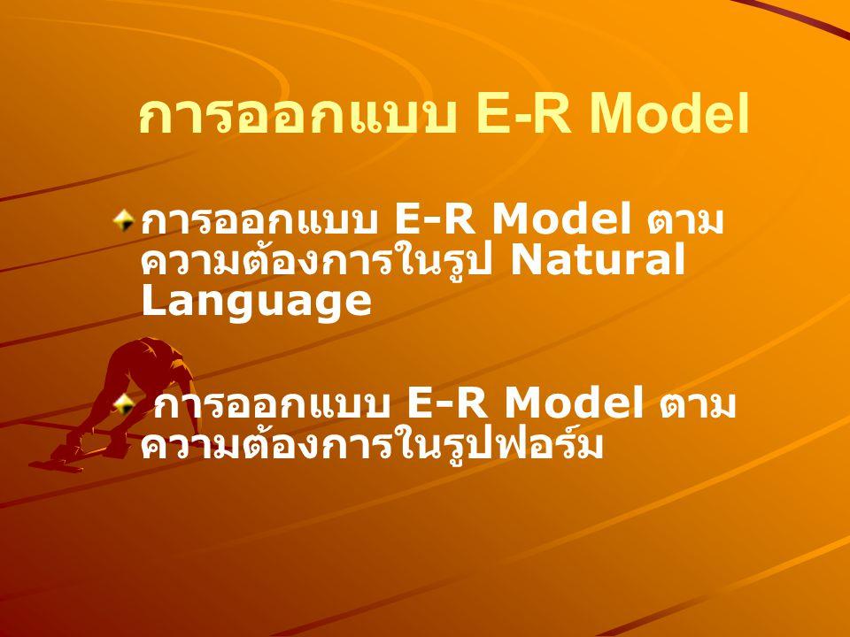 การออกแบบ E-R Model การออกแบบ E-R Model ตาม ความต้องการในรูป Natural Language การออกแบบ E-R Model ตาม ความต้องการในรูปฟอร์ม