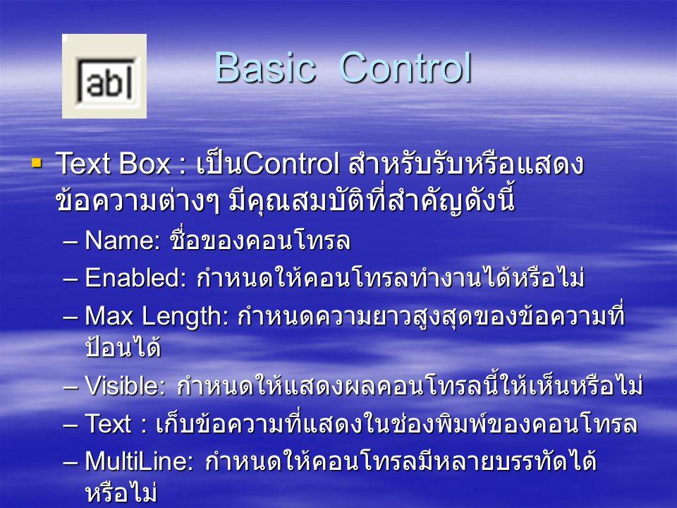 Basic Control Basic Control  Text Box : เป็น Control สำหรับรับหรือแสดง ข้อความต่างๆ มีคุณสมบัติที่สำคัญดังนี้ –Name: ชื่อของคอนโทรล –Enabled: กำหนดให