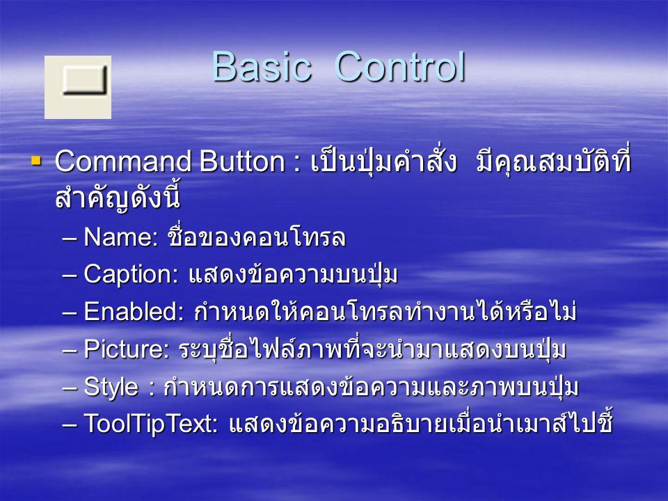 Basic Control Basic Control  Command Button : เป็นปุ่มคำสั่ง มีคุณสมบัติที่ สำคัญดังนี้ –Name: ชื่อของคอนโทรล –Caption: แสดงข้อความบนปุ่ม –Enabled: ก