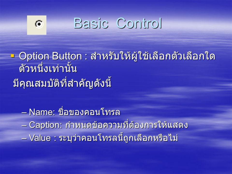 Basic Control Basic Control  Option Button : สำหรับให้ผู้ใช้เลือกตัวเลือกใด ตัวหนึ่งเท่านั้น มีคุณสมบัติที่สำคัญดังนี้ มีคุณสมบัติที่สำคัญดังนี้ –Nam