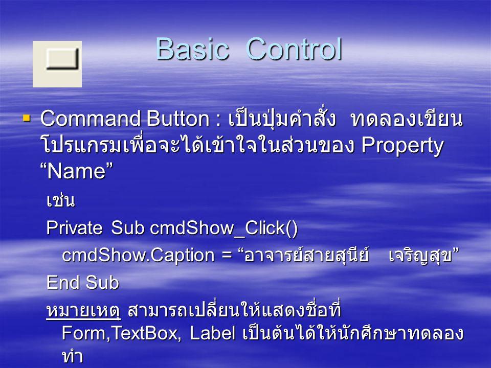 "Basic Control Basic Control  Command Button : เป็นปุ่มคำสั่ง ทดลองเขียน โปรแกรมเพื่อจะได้เข้าใจในส่วนของ Property ""Name"" เช่น Private Sub cmdShow_Cli"