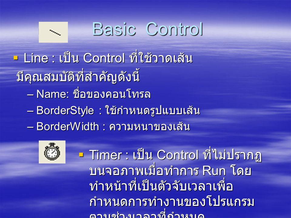 Basic Control Basic Control  Line : เป็น Control ที่ใช้วาดเส้น มีคุณสมบัติที่สำคัญดังนี้ มีคุณสมบัติที่สำคัญดังนี้ –Name: ชื่อของคอนโทรล –BorderStyle