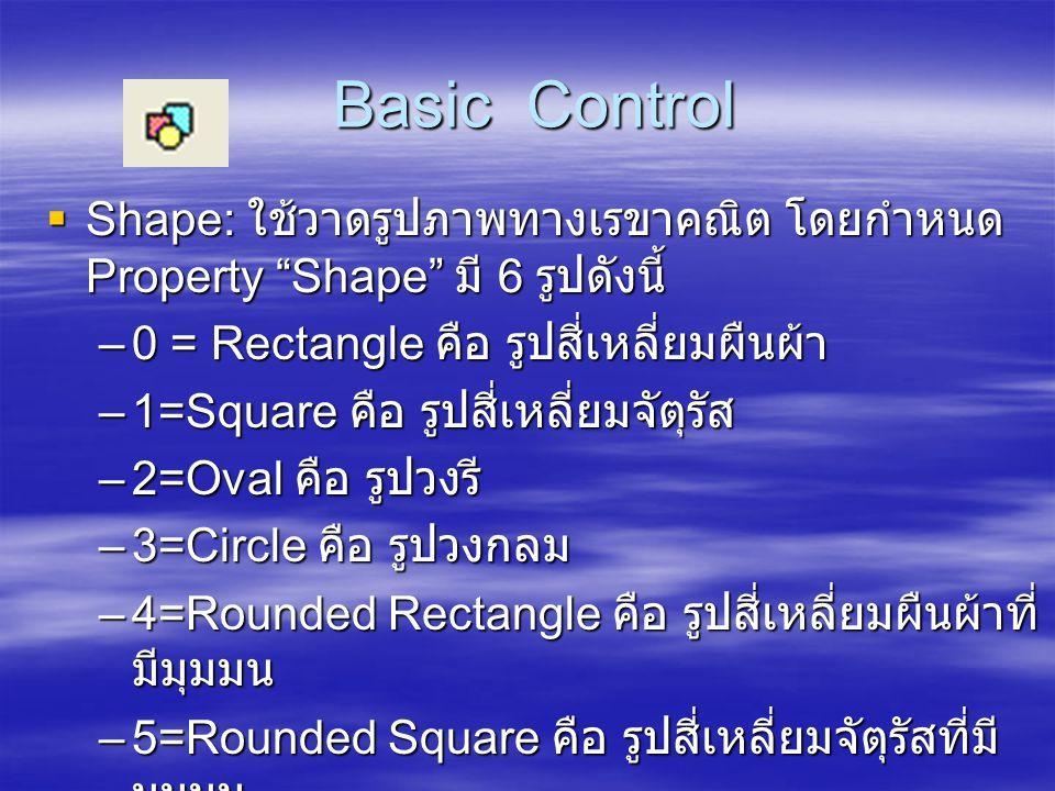 "Basic Control Basic Control  Shape: ใช้วาดรูปภาพทางเรขาคณิต โดยกำหนด Property ""Shape"" มี 6 รูปดังนี้ –0 = Rectangle คือ รูปสี่เหลี่ยมผืนผ้า –1=Square"
