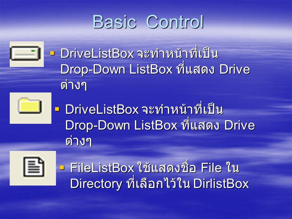 Basic Control Basic Control  DriveListBox จะทำหน้าที่เป็น Drop-Down ListBox ที่แสดง Drive ต่างๆ  FileListBox ใช้แสดงชื่อ File ใน Directory ที่เลือกไ