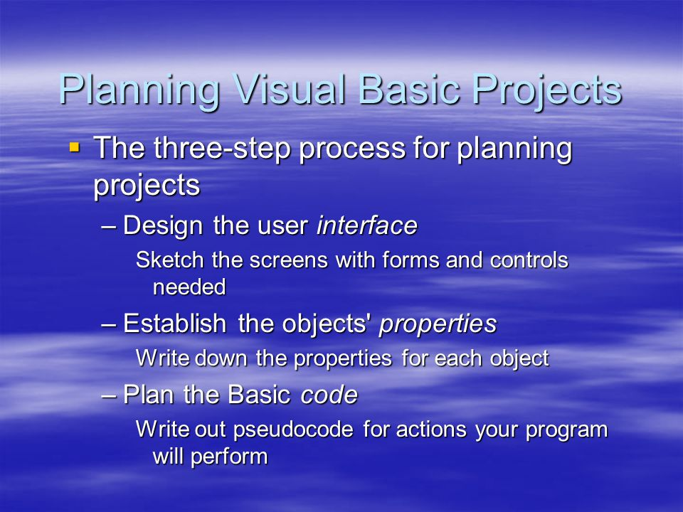 Planning Visual Basic Projects  The three-step process for planning projects –Design the user interface Sketch the screens with forms and controls ne