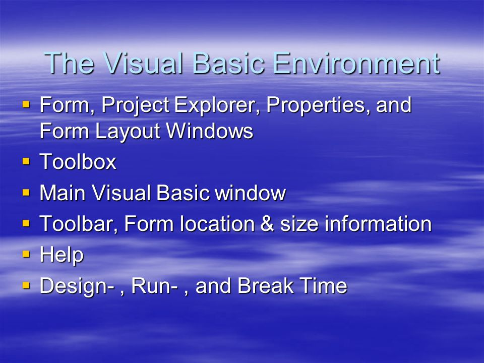The Visual Basic Environment  Form, Project Explorer, Properties, and Form Layout Windows  Toolbox  Main Visual Basic window  Toolbar, Form locati