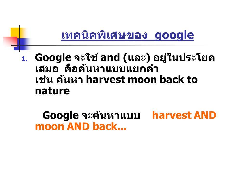 เทคนิคพิเศษของ google  Google จะใช้ and ( และ ) อยู่ในประโยค เสมอ คือค้นหาแบบแยกคำ เช่น ค้นหา harvest moon back to nature Google จะค้นหาแบบ harvest