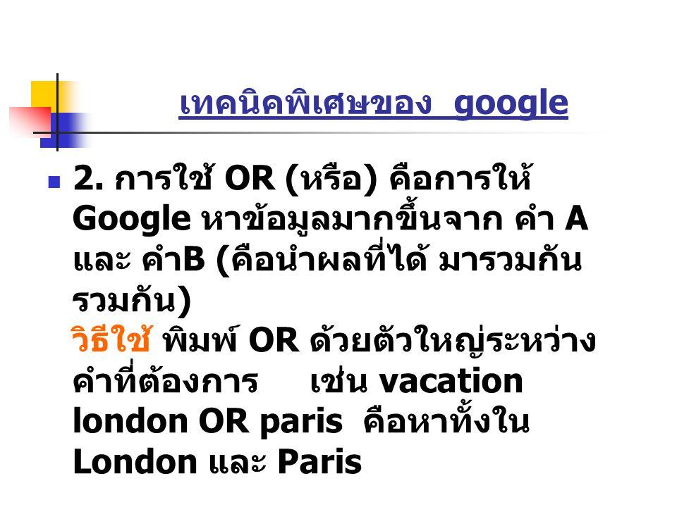 เทคนิคพิเศษของ google 2. การใช้ OR ( หรือ ) คือการให้ Google หาข้อมูลมากขึ้นจาก คำ A และ คำ B ( คือนำผลที่ได้ มารวมกัน รวมกัน ) วิธีใช้ พิมพ์ OR ด้วยต