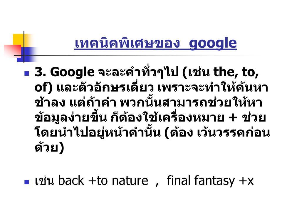 เทคนิคพิเศษของ google 3. Google จะละคำทั่วๆไป ( เช่น the, to, of) และตัวอักษรเดี่ยว เพราะจะทำให้ค้นหา ช้าลง แต่ถ้าคำ พวกนั้นสามารถช่วยให้หา ข้อมูลง่าย