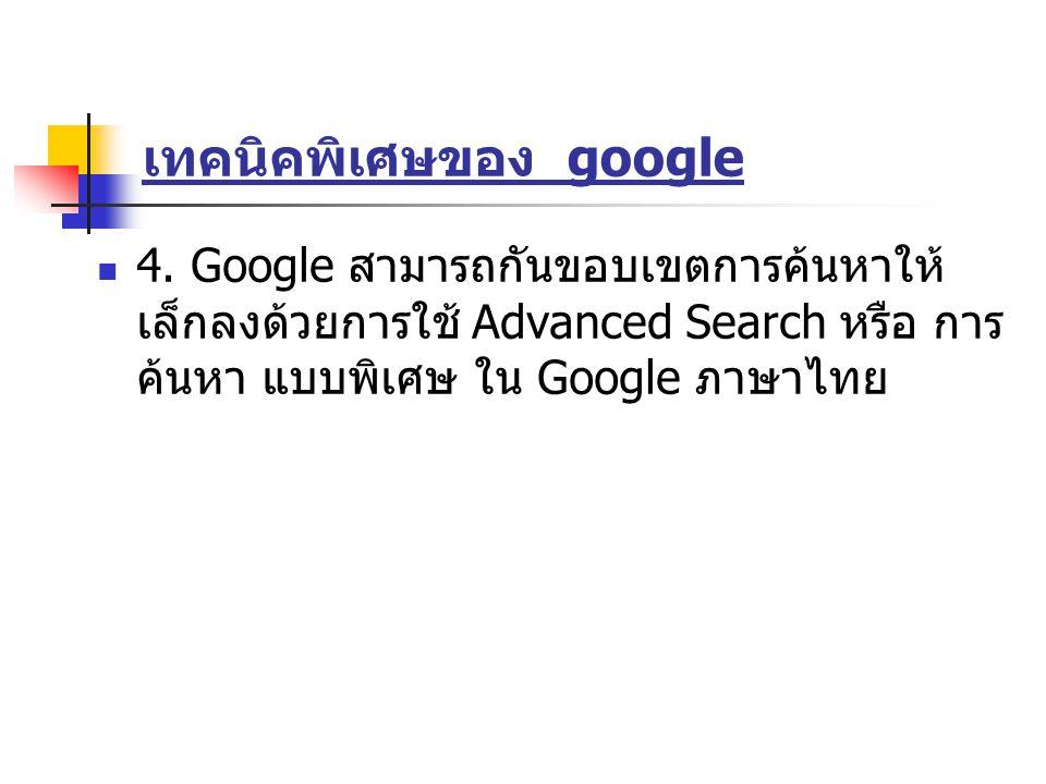 เทคนิคพิเศษของ google 4. Google สามารถกันขอบเขตการค้นหาให้ เล็กลงด้วยการใช้ Advanced Search หรือ การ ค้นหา แบบพิเศษ ใน Google ภาษาไทย