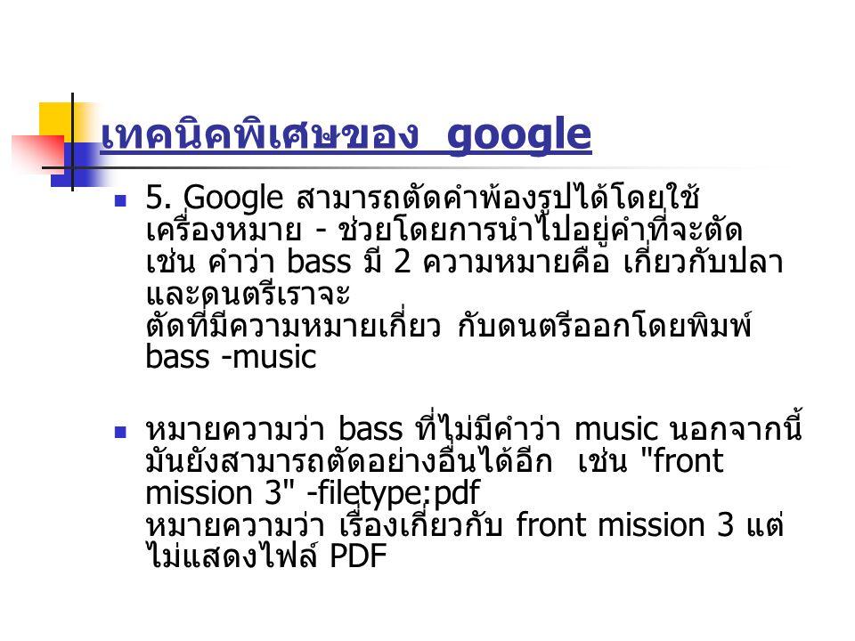 เทคนิคพิเศษของ google 5. Google สามารถตัดคำพ้องรูปได้โดยใช้ เครื่องหมาย - ช่วยโดยการนำไปอยู่คำที่จะตัด เช่น คำว่า bass มี 2 ความหมายคือ เกี่ยวกับปลา แ