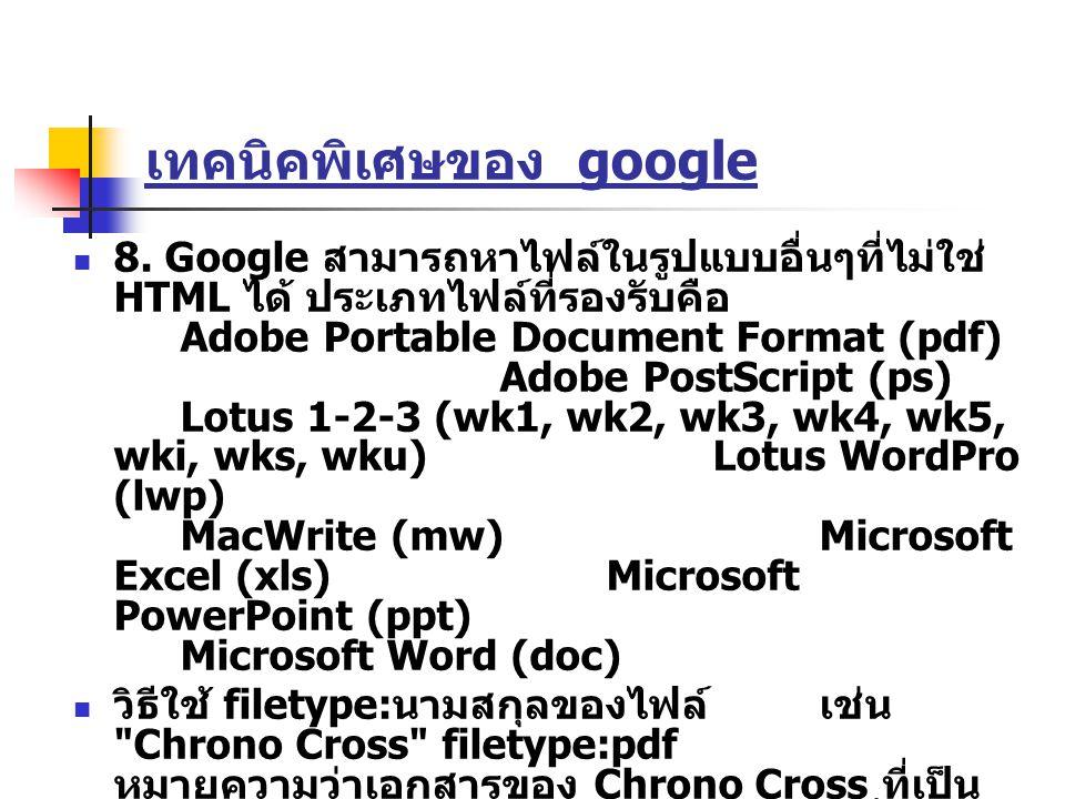 เทคนิคพิเศษของ google 8. Google สามารถหาไฟล์ในรูปแบบอื่นๆที่ไม่ใช่ HTML ได้ ประเภทไฟล์ที่รองรับคือ Adobe Portable Document Format (pdf) Adobe PostScri