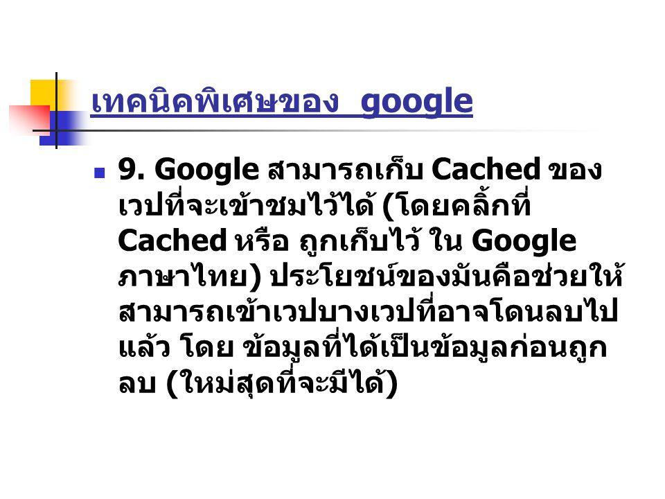 เทคนิคพิเศษของ google 9. Google สามารถเก็บ Cached ของ เวปที่จะเข้าชมไว้ได้ ( โดยคลิ้กที่ Cached หรือ ถูกเก็บไว้ ใน Google ภาษาไทย ) ประโยชน์ของมันคือช