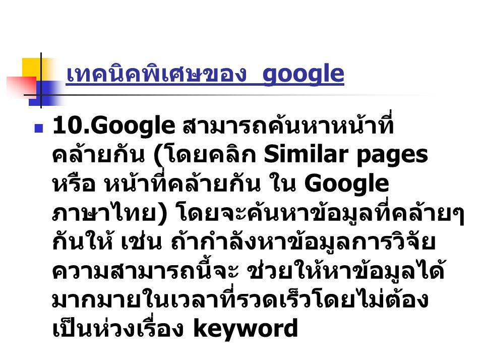 เทคนิคพิเศษของ google 10.Google สามารถค้นหาหน้าที่ คล้ายกัน ( โดยคลิก Similar pages หรือ หน้าที่คล้ายกัน ใน Google ภาษาไทย ) โดยจะค้นหาข้อมูลที่คล้ายๆ